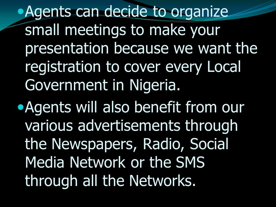 Agents can decide to organize small meetings to make your presentation because we want the registration to cover every Local Government in Nigeria.