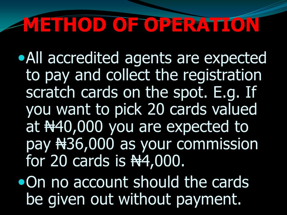 METHOD OF OPERATION All accredited agents are expected to pay and collect the registration scratch cards on the spot.