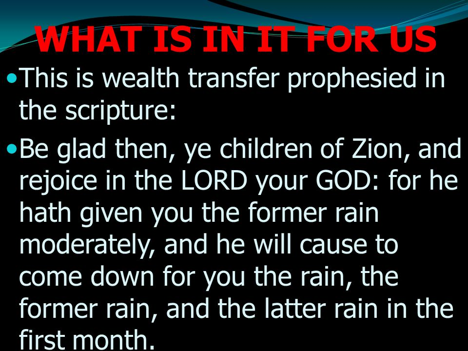 WHAT IS IN IT FOR US This is wealth transfer prophesied in the scripture: Be glad then, ye children of Zion, and rejoice in the LORD your GOD: for he hath given you the former rain moderately, and he will cause to come down for you the rain, the former rain, and the latter rain in the first month.