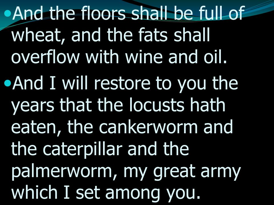 And the floors shall be full of wheat, and the fats shall overflow with wine and oil.