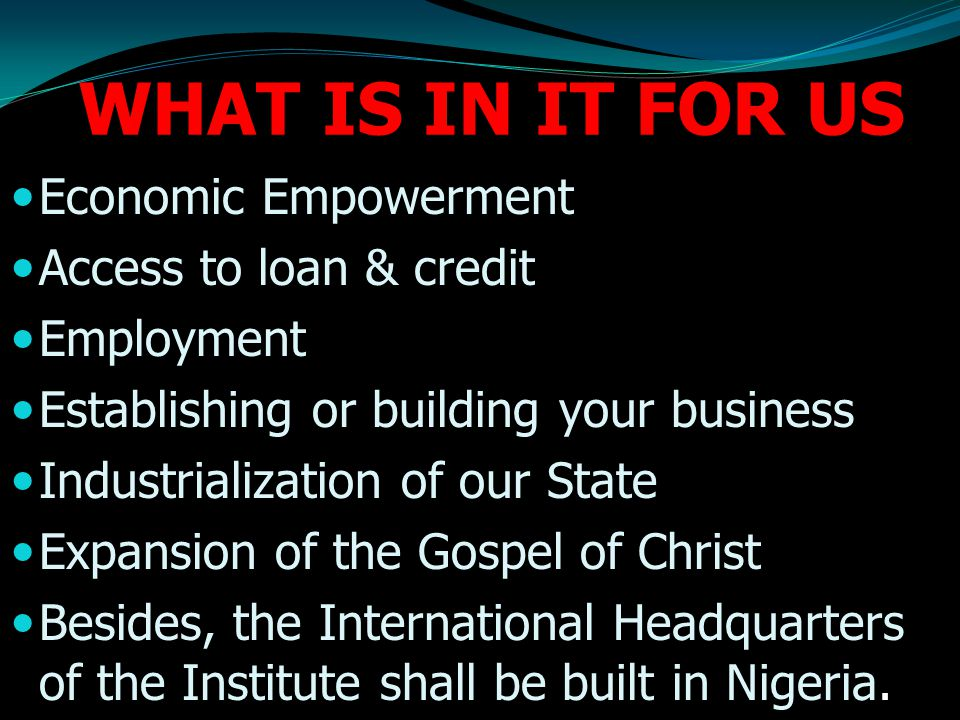 WHAT IS IN IT FOR US Economic Empowerment Access to loan & credit Employment Establishing or building your business Industrialization of our State Expansion of the Gospel of Christ Besides, the International Headquarters of the Institute shall be built in Nigeria.