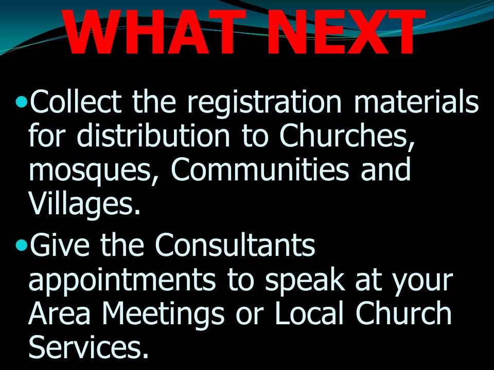WHAT NEXT Collect the registration materials for distribution to Churches, mosques, Communities and Villages.