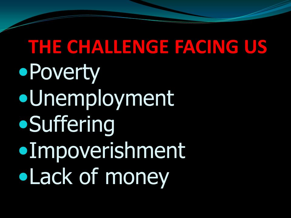 THE CHALLENGE FACING US Poverty Unemployment Suffering Impoverishment Lack of money