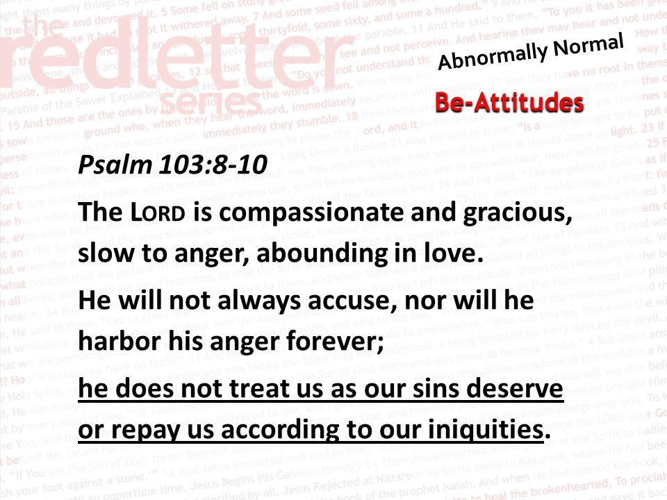Be-Attitudes Psalm 103:8-10 The L ORD is compassionate and gracious, slow to anger, abounding in love.