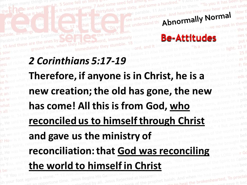 Be-Attitudes 2 Corinthians 5:17-19 Therefore, if anyone is in Christ, he is a new creation; the old has gone, the new has come.