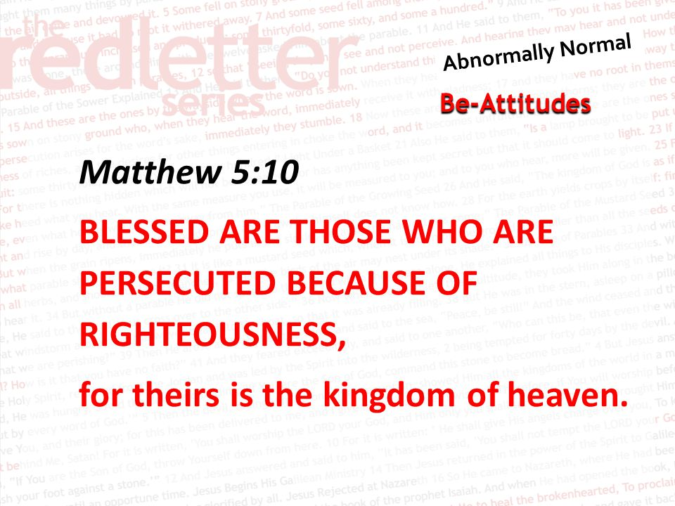 Be-Attitudes Matthew 5:10 BLESSED ARE THOSE WHO ARE PERSECUTED BECAUSE OF RIGHTEOUSNESS, for theirs is the kingdom of heaven.