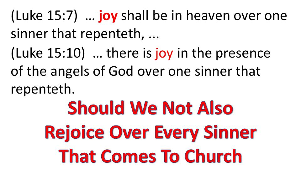 (Luke 15:7) … joy shall be in heaven over one sinner that repenteth,... (Luke 15:10) … there is joy in the presence of the angels of God over one sinn