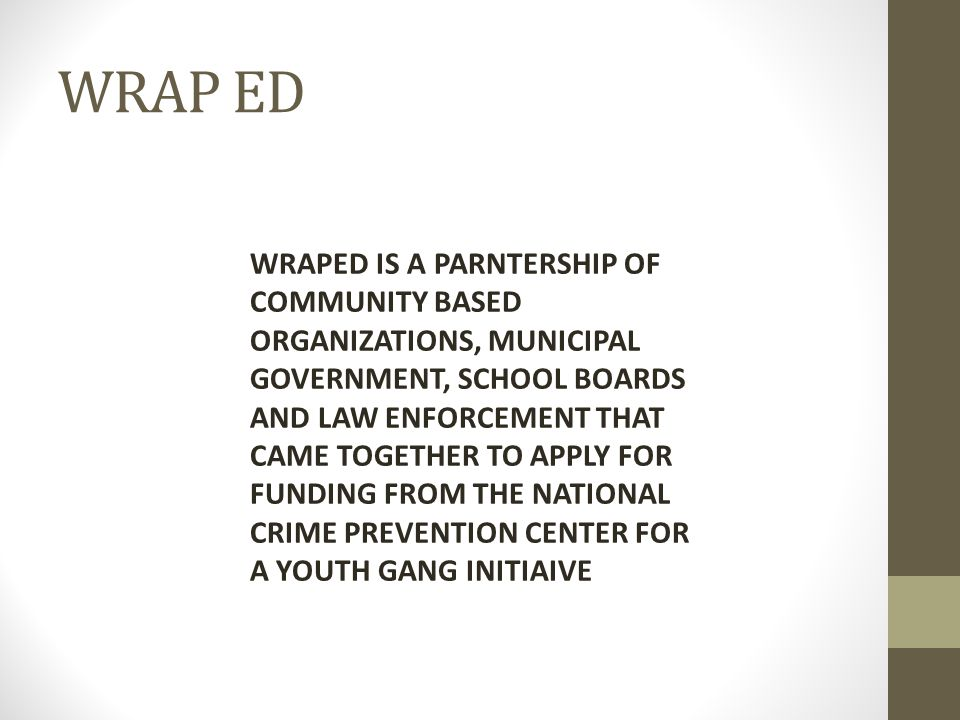 WRAP ED WRAPED IS A PARNTERSHIP OF COMMUNITY BASED ORGANIZATIONS, MUNICIPAL GOVERNMENT, SCHOOL BOARDS AND LAW ENFORCEMENT THAT CAME TOGETHER TO APPLY