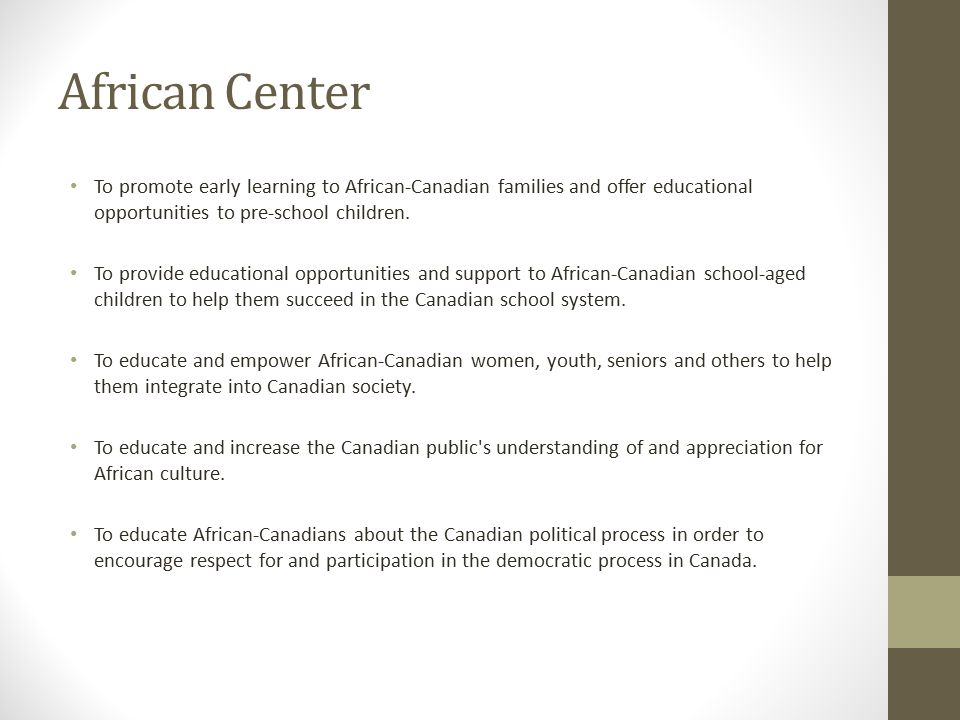 African Center To promote early learning to African-Canadian families and offer educational opportunities to pre-school children. To provide education