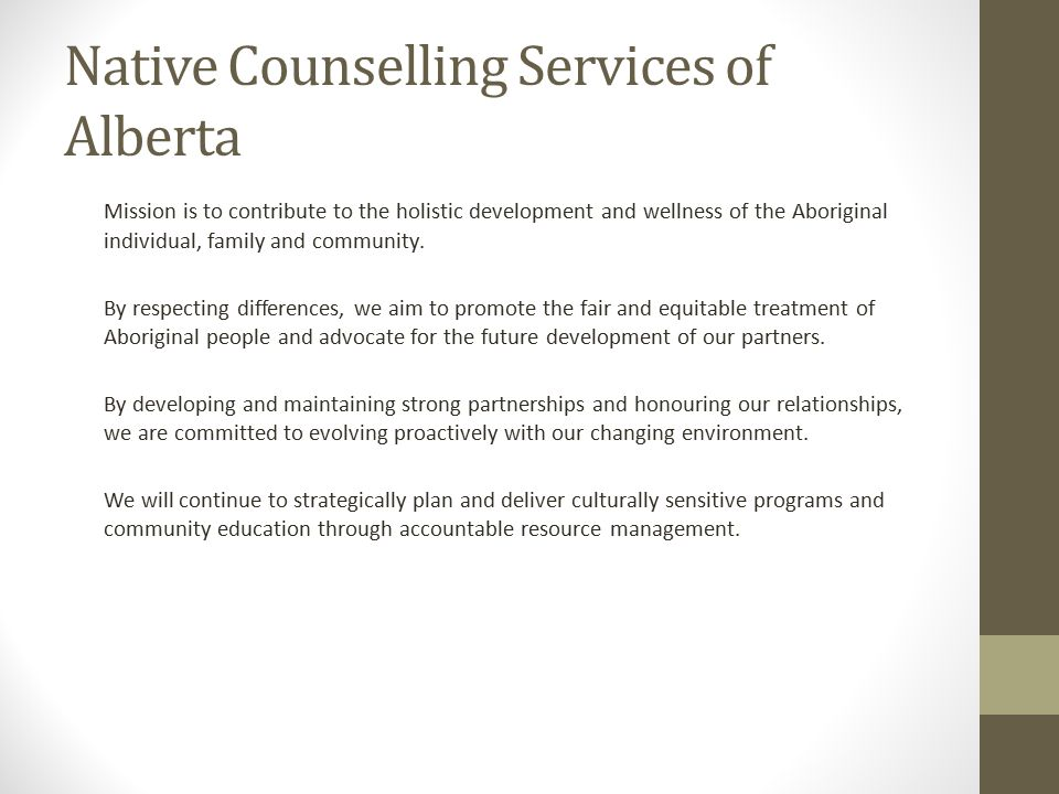 Native Counselling Services of Alberta Mission is to contribute to the holistic development and wellness of the Aboriginal individual, family and comm