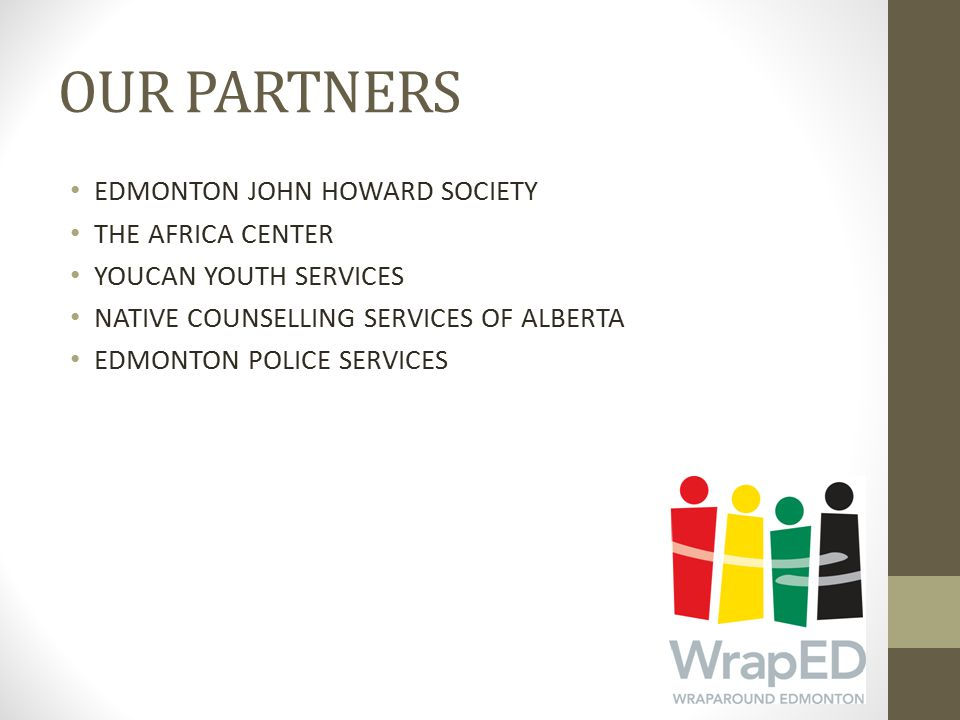 OUR PARTNERS EDMONTON JOHN HOWARD SOCIETY THE AFRICA CENTER YOUCAN YOUTH SERVICES NATIVE COUNSELLING SERVICES OF ALBERTA EDMONTON POLICE SERVICES