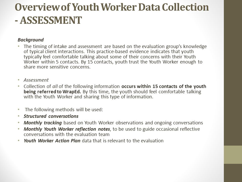 Overview of Youth Worker Data Collection - ASSESSMENT Background The timing of intake and assessment are based on the evaluation group's knowledge of