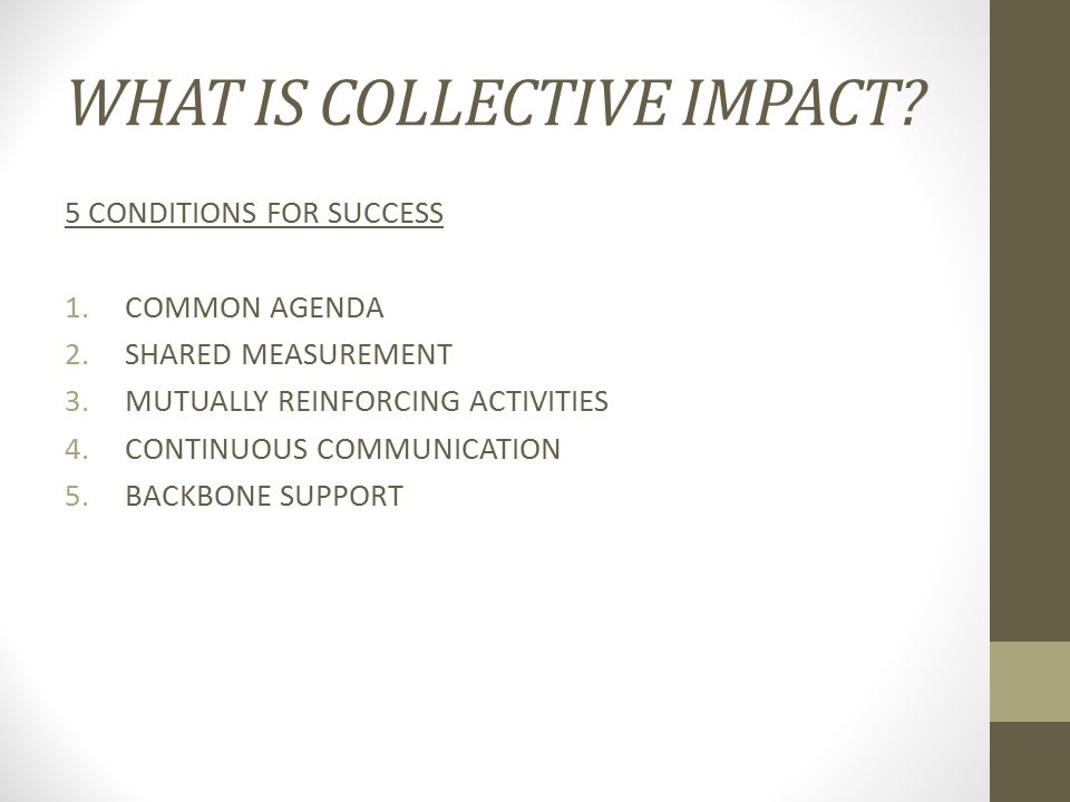 WHAT IS COLLECTIVE IMPACT? 5 CONDITIONS FOR SUCCESS 1.COMMON AGENDA 2.SHARED MEASUREMENT 3.MUTUALLY REINFORCING ACTIVITIES 4.CONTINUOUS COMMUNICATION