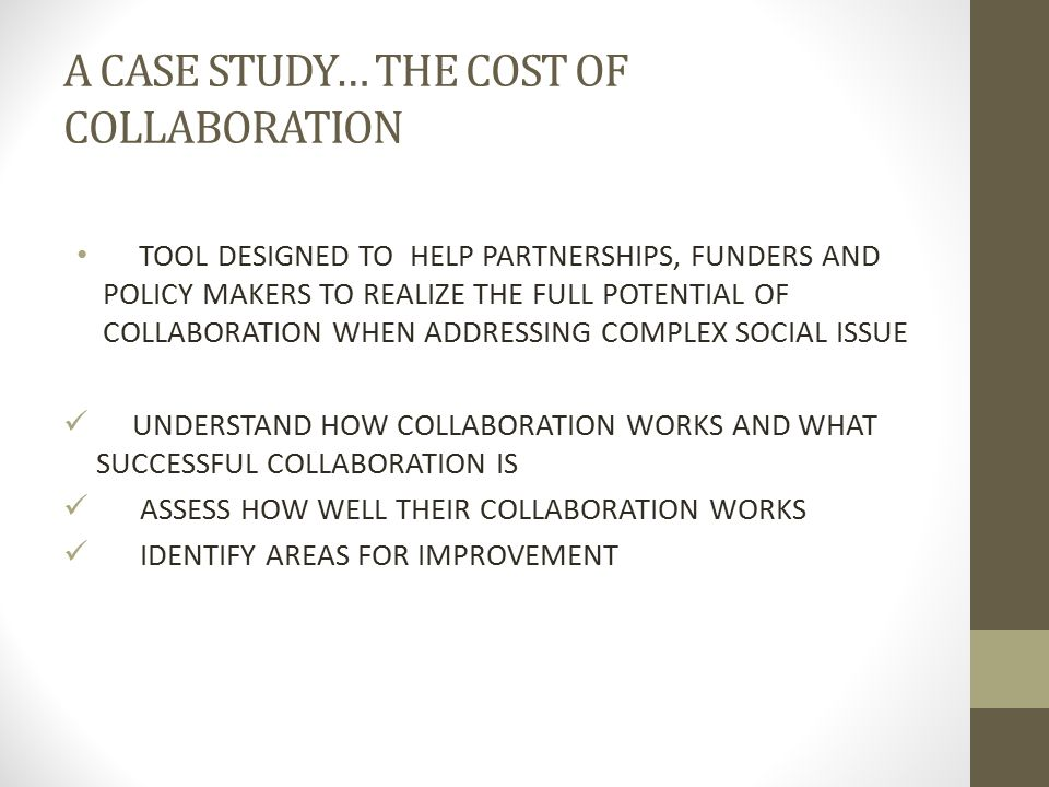 A CASE STUDY… THE COST OF COLLABORATION TOOL DESIGNED TO HELP PARTNERSHIPS, FUNDERS AND POLICY MAKERS TO REALIZE THE FULL POTENTIAL OF COLLABORATION W
