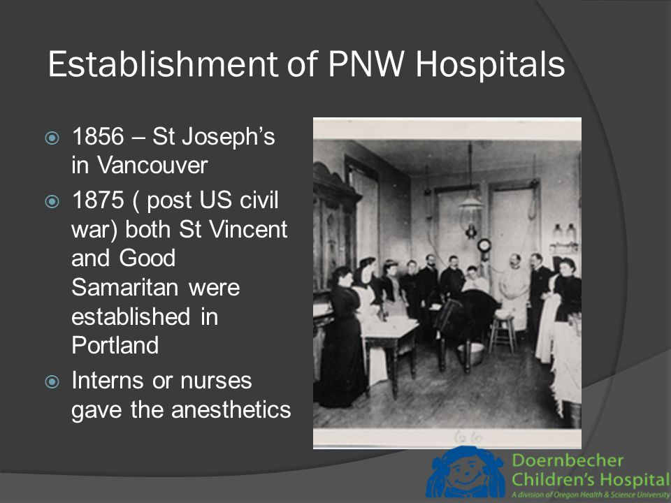 Establishment of PNW Hospitals  1856 – St Joseph's in Vancouver  1875 ( post US civil war) both St Vincent and Good Samaritan were established in Portland  Interns or nurses gave the anesthetics