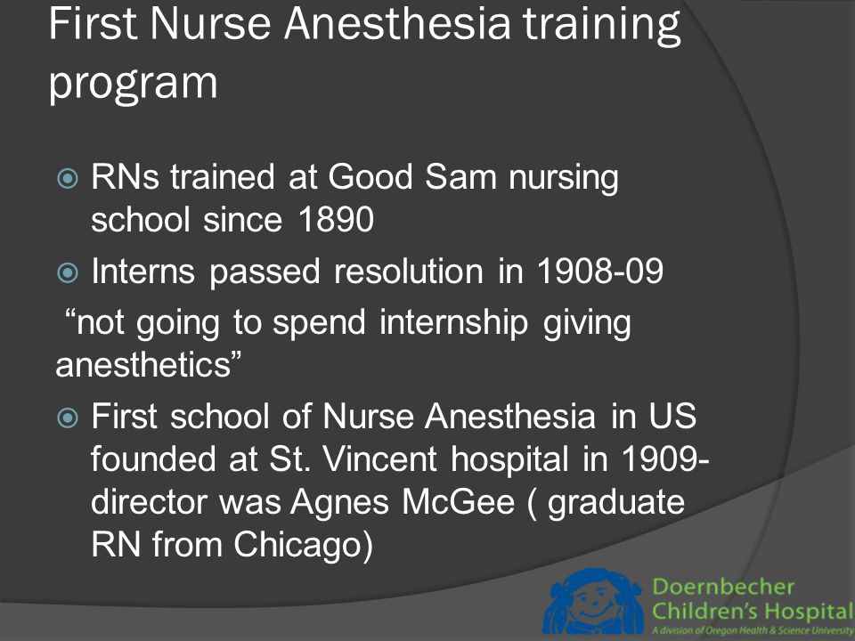 First Nurse Anesthesia training program  RNs trained at Good Sam nursing school since 1890  Interns passed resolution in 1908-09 not going to spend internship giving anesthetics  First school of Nurse Anesthesia in US founded at St.