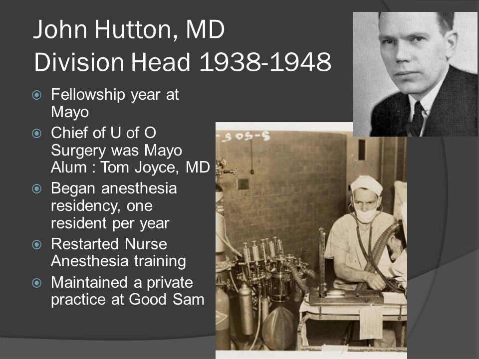 John Hutton, MD Division Head 1938-1948  Fellowship year at Mayo  Chief of U of O Surgery was Mayo Alum : Tom Joyce, MD  Began anesthesia residency, one resident per year  Restarted Nurse Anesthesia training  Maintained a private practice at Good Sam