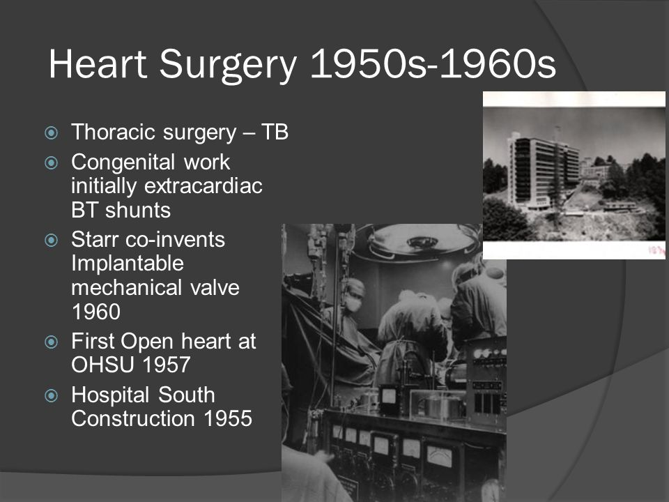 Heart Surgery 1950s-1960s  Thoracic surgery – TB  Congenital work initially extracardiac BT shunts  Starr co-invents Implantable mechanical valve 1960  First Open heart at OHSU 1957  Hospital South Construction 1955