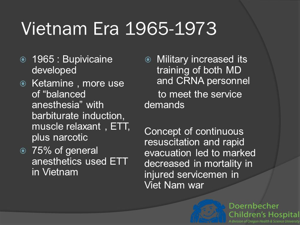 Vietnam Era 1965-1973  1965 : Bupivicaine developed  Ketamine, more use of balanced anesthesia with barbiturate induction, muscle relaxant, ETT, plus narcotic  75% of general anesthetics used ETT in Vietnam  Military increased its training of both MD and CRNA personnel to meet the service demands Concept of continuous resuscitation and rapid evacuation led to marked decreased in mortality in injured servicemen in Viet Nam war