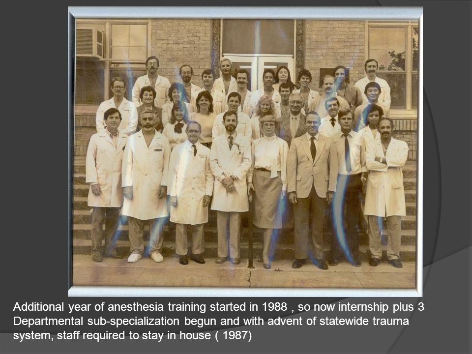 Additional year of anesthesia training started in 1988, so now internship plus 3 Departmental sub-specialization begun and with advent of statewide trauma system, staff required to stay in house ( 1987)