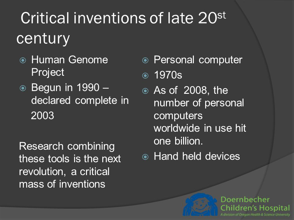 Critical inventions of late 20 st century  Human Genome Project  Begun in 1990 – declared complete in 2003 Research combining these tools is the next revolution, a critical mass of inventions  Personal computer  1970s  As of 2008, the number of personal computers worldwide in use hit one billion.