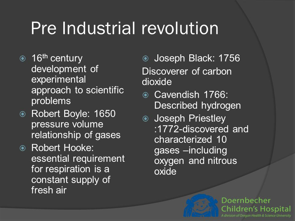 Pre Industrial revolution  16 th century development of experimental approach to scientific problems  Robert Boyle: 1650 pressure volume relationship of gases  Robert Hooke: essential requirement for respiration is a constant supply of fresh air  Joseph Black: 1756 Discoverer of carbon dioxide  Cavendish 1766: Described hydrogen  Joseph Priestley :1772-discovered and characterized 10 gases –including oxygen and nitrous oxide