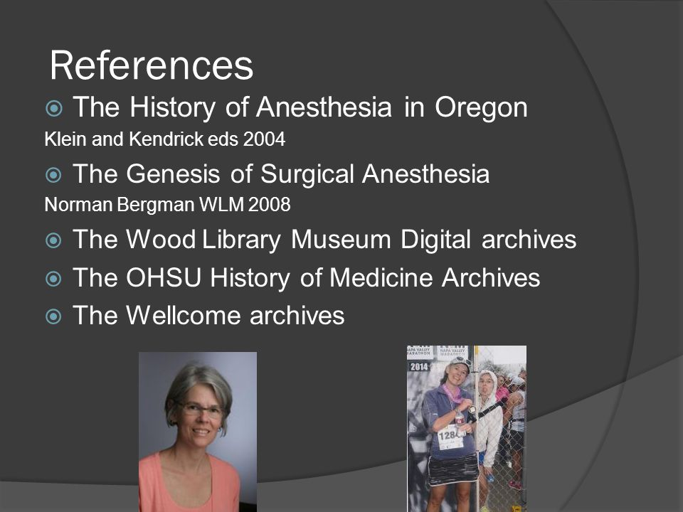 References  The History of Anesthesia in Oregon Klein and Kendrick eds 2004  The Genesis of Surgical Anesthesia Norman Bergman WLM 2008  The Wood Library Museum Digital archives  The OHSU History of Medicine Archives  The Wellcome archives