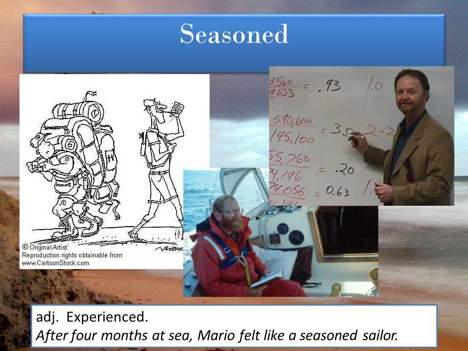 Seasoned adj. Experienced. After four months at sea, Mario felt like a seasoned sailor.