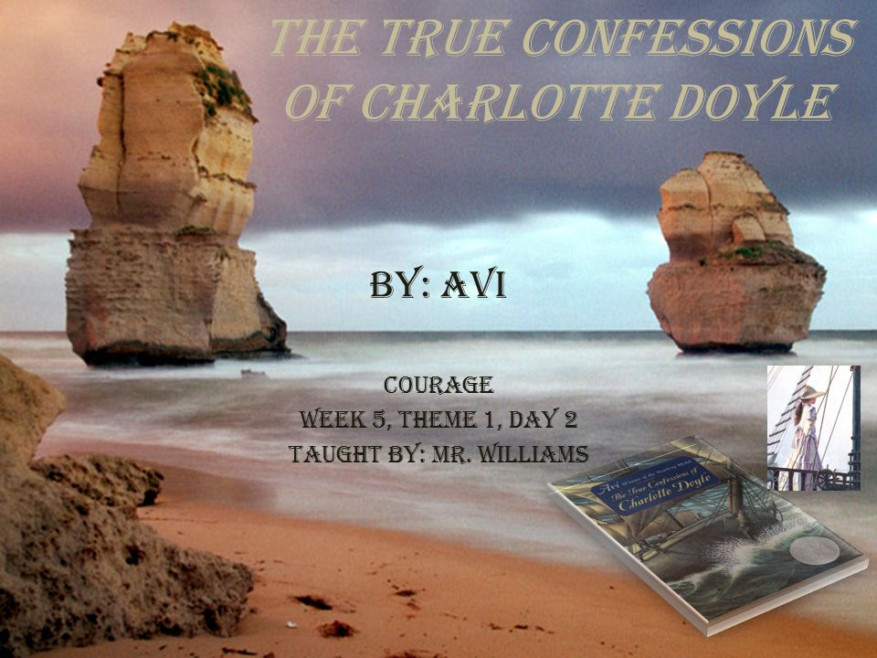 The True Confessions of Charlotte Doyle By: Avi Courage Week 5, Theme 1, Day 2 Taught By: Mr. Williams