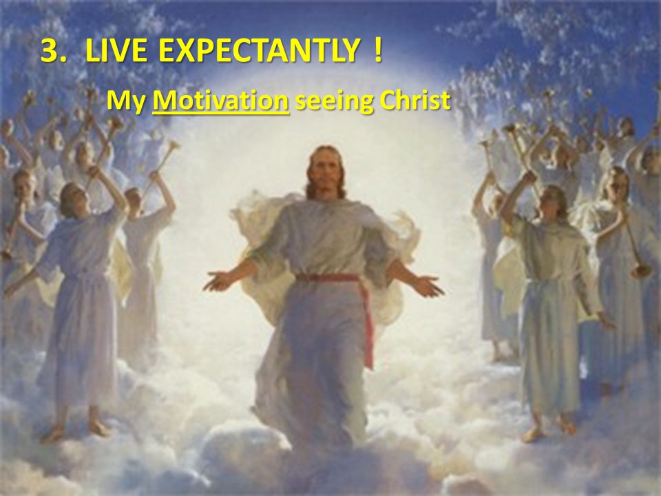 3. LIVE EXPECTANTLY ! My Motivation seeing Christ