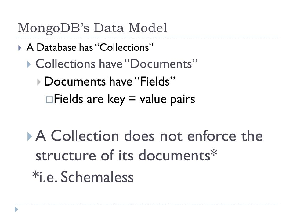 MongoDB's Data Model  A Database has Collections  Collections have Documents  Documents have Fields  Fields are key = value pairs  A Collection does not enforce the structure of its documents* *i.e.