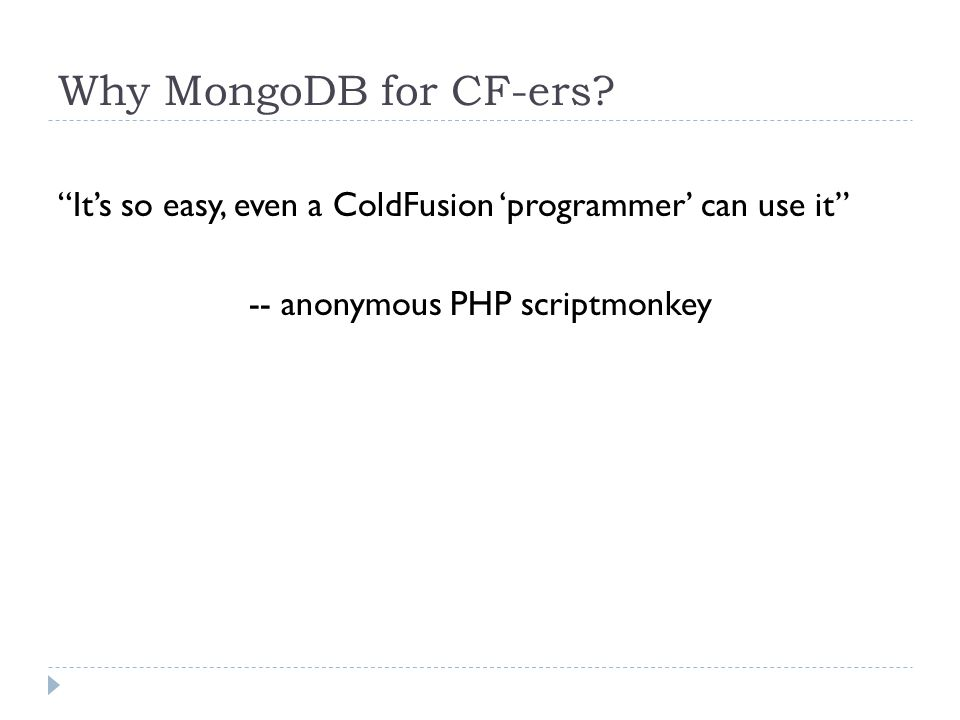 """Why MongoDB for CF-ers? """"It's so easy, even a ColdFusion 'programmer' can use it"""" -- anonymous PHP scriptmonkey"""