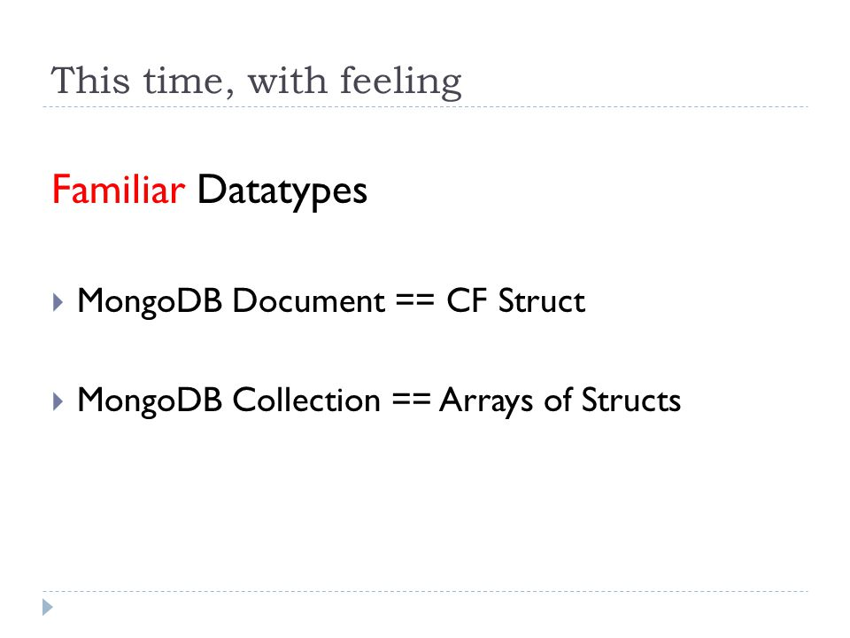 This time, with feeling Familiar Datatypes  MongoDB Document == CF Struct  MongoDB Collection == Arrays of Structs