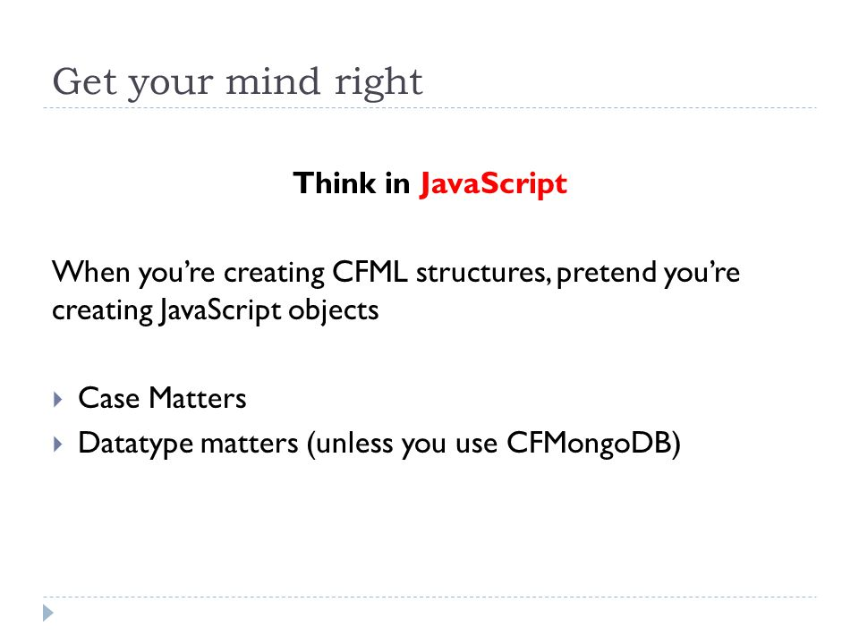 Get your mind right Think in JavaScript When you're creating CFML structures, pretend you're creating JavaScript objects  Case Matters  Datatype matters (unless you use CFMongoDB)