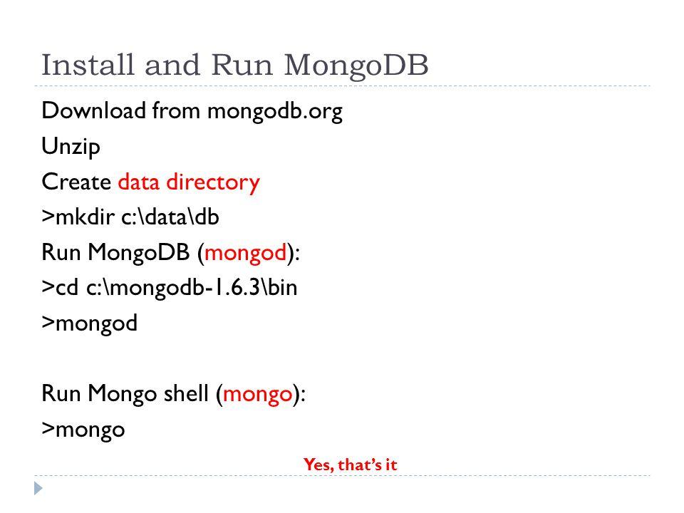 Install and Run MongoDB Download from mongodb.org Unzip Create data directory >mkdir c:\data\db Run MongoDB (mongod): >cd c:\mongodb-1.6.3\bin >mongod Run Mongo shell (mongo): >mongo Yes, that's it