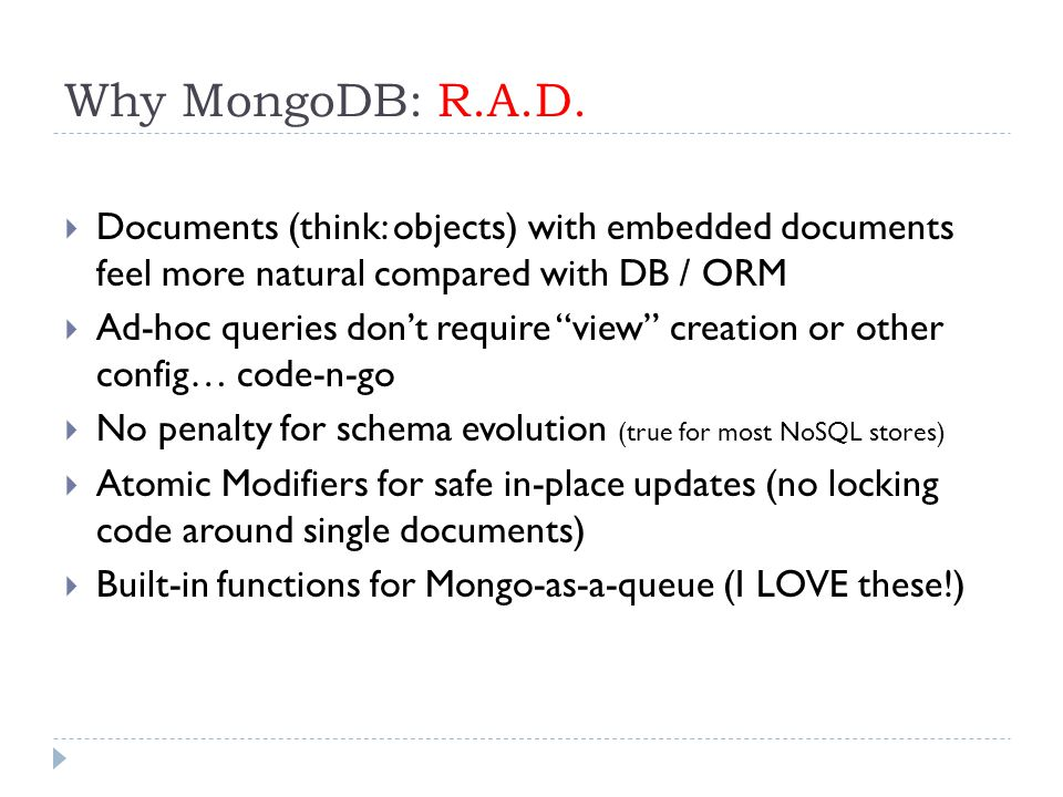 """Why MongoDB: R.A.D.  Documents (think: objects) with embedded documents feel more natural compared with DB / ORM  Ad-hoc queries don't require """"view"""