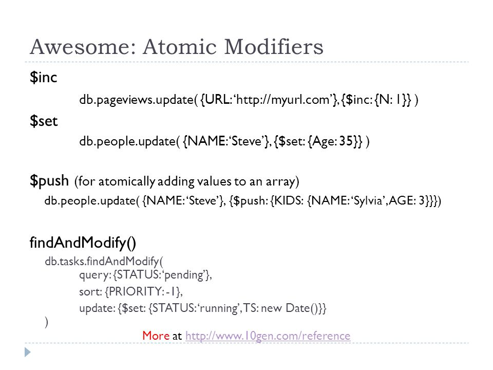 Awesome: Atomic Modifiers $inc db.pageviews.update( {URL: 'http://myurl.com'}, {$inc: {N: 1}} ) $set db.people.update( {NAME: 'Steve'}, {$set: {Age: 35}} ) $push (for atomically adding values to an array) db.people.update( {NAME: 'Steve'}, {$push: {KIDS: {NAME: 'Sylvia', AGE: 3}}}) findAndModify() db.tasks.findAndModify( query: {STATUS: 'pending'}, sort: {PRIORITY: -1}, update: {$set: {STATUS: 'running', TS: new Date()}} ) More at http://www.10gen.com/referencehttp://www.10gen.com/reference