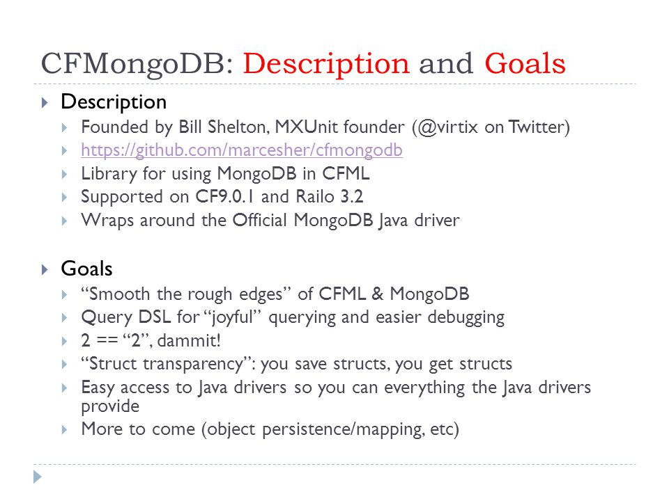 CFMongoDB: Description and Goals  Description  Founded by Bill Shelton, MXUnit founder (@virtix on Twitter)  https://github.com/marcesher/cfmongodb https://github.com/marcesher/cfmongodb  Library for using MongoDB in CFML  Supported on CF9.0.1 and Railo 3.2  Wraps around the Official MongoDB Java driver  Goals  Smooth the rough edges of CFML & MongoDB  Query DSL for joyful querying and easier debugging  2 == 2 , dammit.