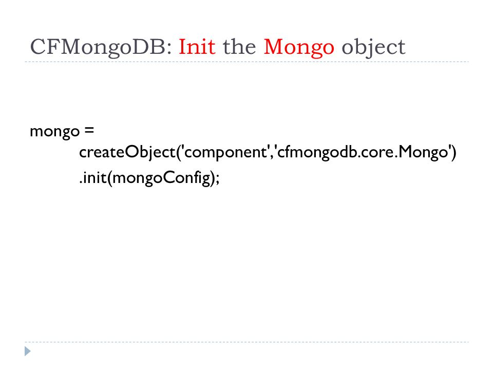 CFMongoDB: Init the Mongo object mongo = createObject( component , cfmongodb.core.Mongo ).init(mongoConfig);