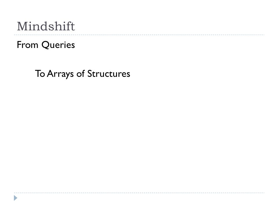 Mindshift From Queries To Arrays of Structures