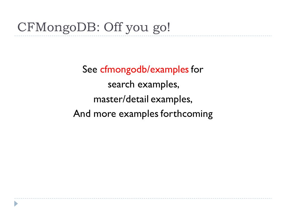 CFMongoDB: Off you go! See cfmongodb/examples for search examples, master/detail examples, And more examples forthcoming