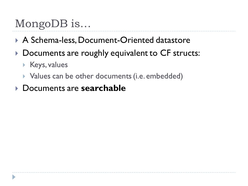 MongoDB is…  A Schema-less, Document-Oriented datastore  Documents are roughly equivalent to CF structs:  Keys, values  Values can be other documents (i.e.