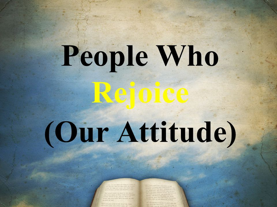 People Who Rejoice (Our Attitude)
