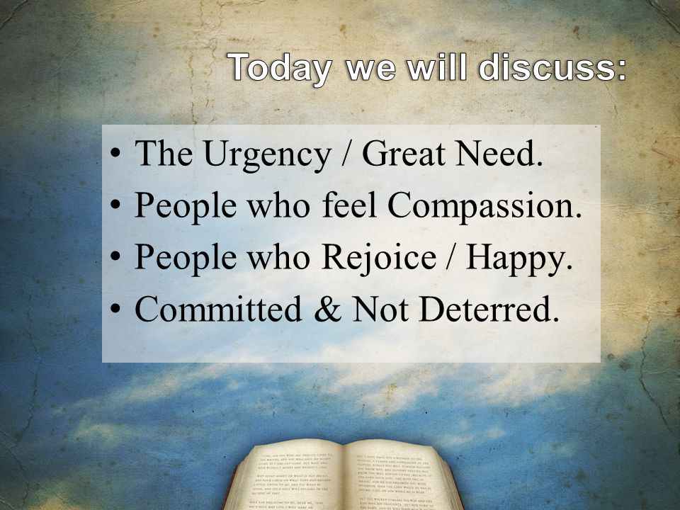 The Urgency / Great Need. People who feel Compassion.