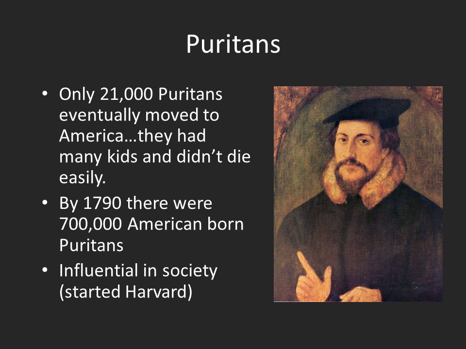 Puritans Only 21,000 Puritans eventually moved to America…they had many kids and didn't die easily.