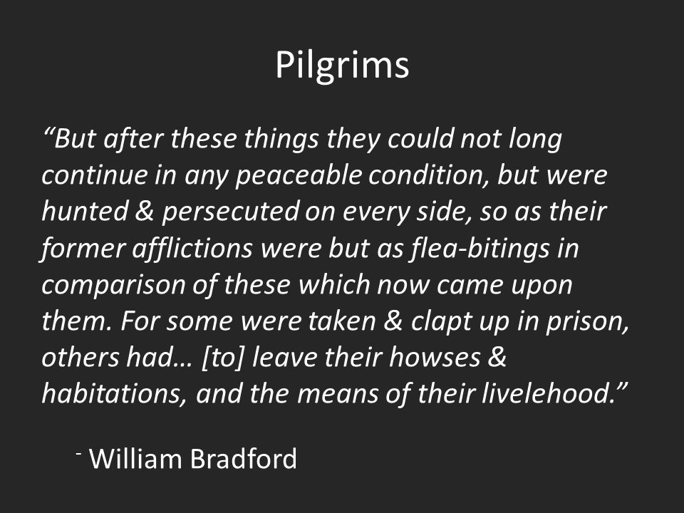 Pilgrims But after these things they could not long continue in any peaceable condition, but were hunted & persecuted on every side, so as their former afflictions were but as flea-bitings in comparison of these which now came upon them.