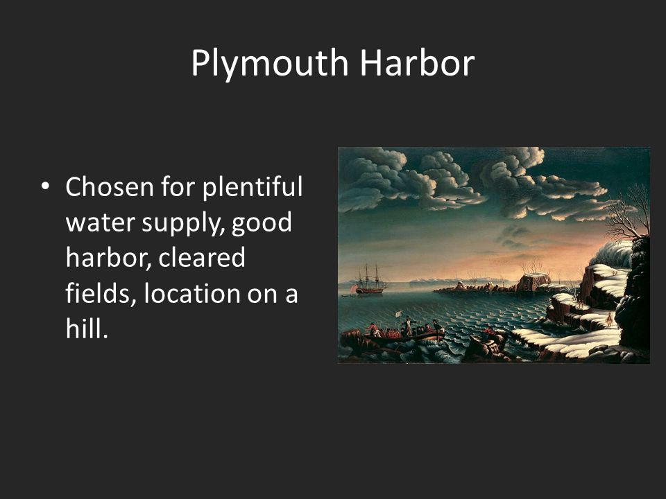 Plymouth Harbor Chosen for plentiful water supply, good harbor, cleared fields, location on a hill.