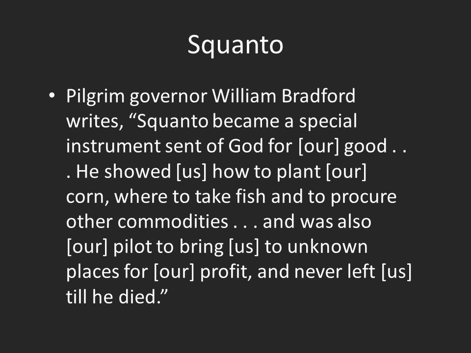 Squanto Pilgrim governor William Bradford writes, Squanto became a special instrument sent of God for [our] good...
