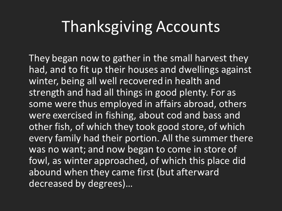 Thanksgiving Accounts They began now to gather in the small harvest they had, and to fit up their houses and dwellings against winter, being all well recovered in health and strength and had all things in good plenty.