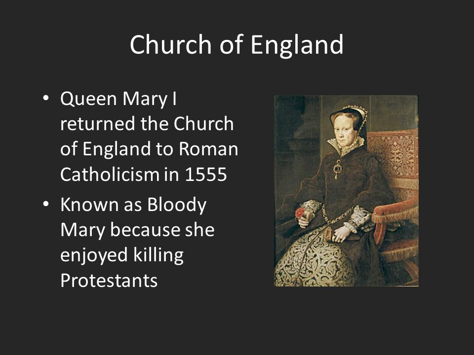 Church of England Queen Mary I returned the Church of England to Roman Catholicism in 1555 Known as Bloody Mary because she enjoyed killing Protestants